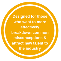 Designed for those who want to more effectively breakdown common misconceptions & attract new talent to the industry (2)